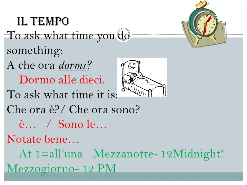 To ask what time you do something: A che ora dormi? Dormo alle dieci. To ask what time it is: Che ora è?/ Che ora sono? è… / Sono le… Notate bene… At