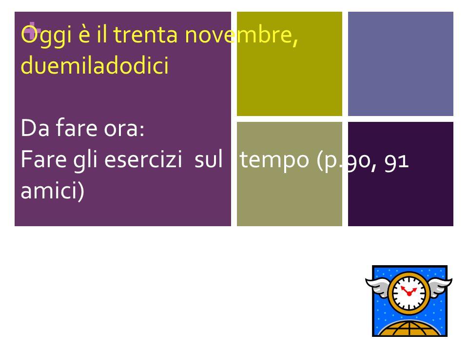 + Oggi è il trenta novembre, duemiladodici Da fare ora: Fare gli esercizi sul tempo (p.90, 91 amici)