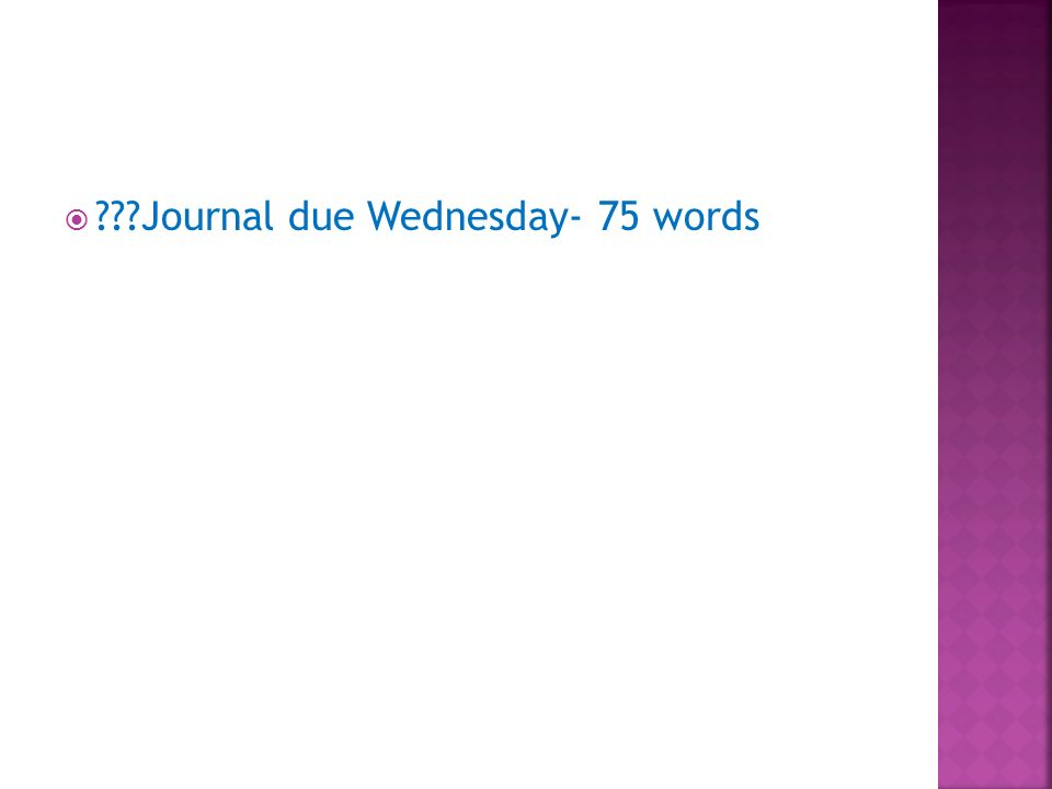 ???Journal due Wednesday- 75 words