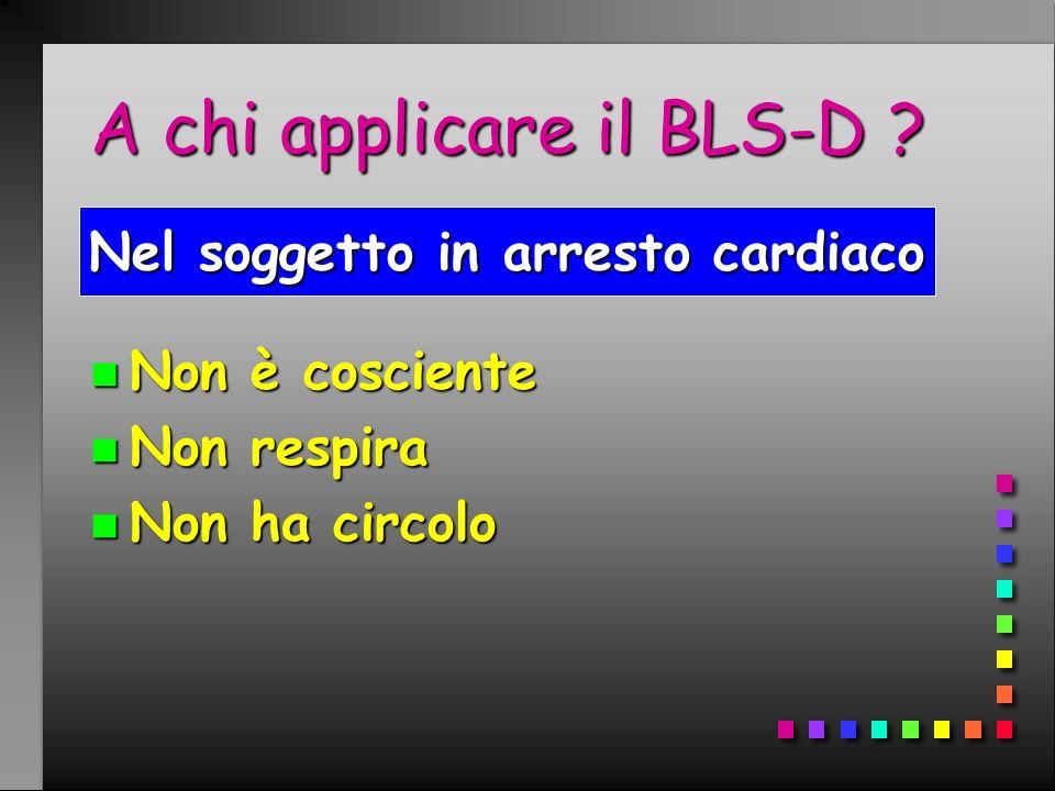 A chi applicare il BLS-D ? n Non è cosciente n Non respira n Non ha circolo Nel soggetto in arresto cardiaco