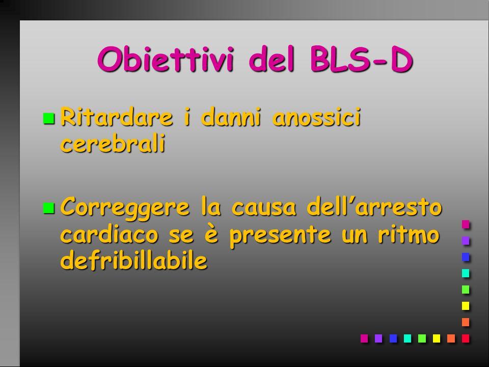 n Ritardare i danni anossici cerebrali n Correggere la causa dellarresto cardiaco se è presente un ritmo defribillabile Obiettivi del BLS-D