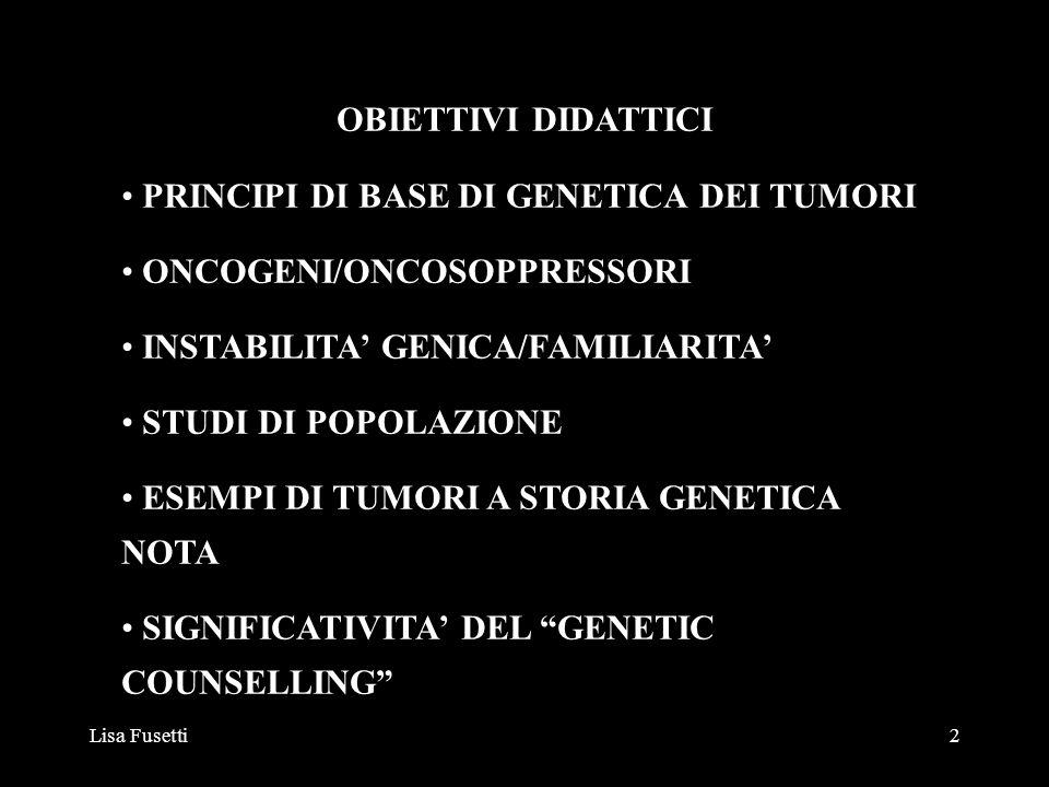 Lisa Fusetti3 Trasformazione tumorale di una cellula normale: almeno 6 mutazioni specifiche normale tasso di mutazione di una cellula è di 10 -7 per gene numero totale di geni per cellula: 10 6 numero di cellule per persona 10 13 La probabilità che una persona sviluppi tumore è 10 13 x 10 -42, cioè 1:10 29 PRINICIPI DI BASE DI GENETICA DEI TUMORI
