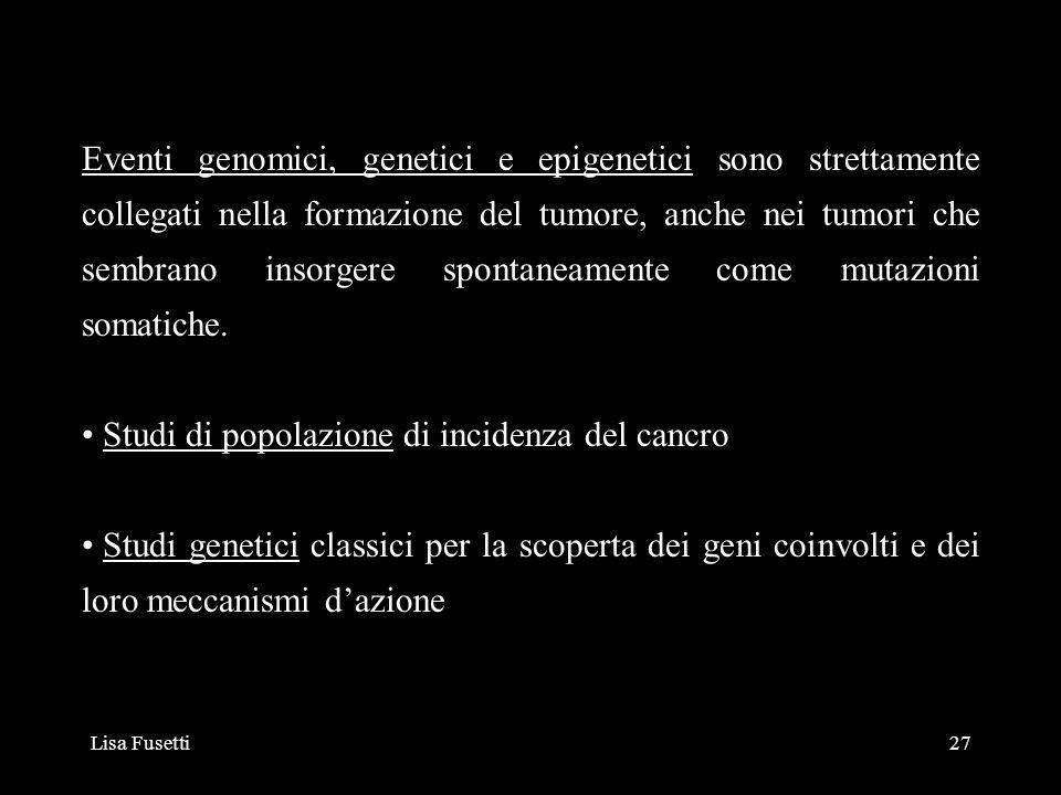 Lisa Fusetti27 Eventi genomici, genetici e epigenetici sono strettamente collegati nella formazione del tumore, anche nei tumori che sembrano insorger