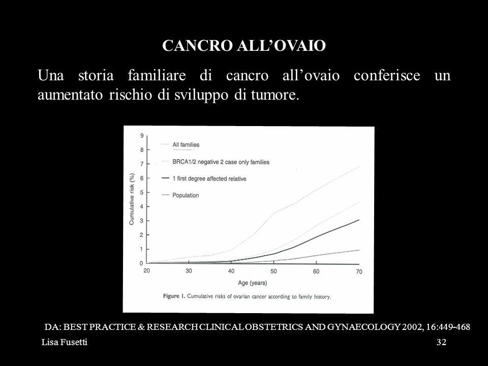 Lisa Fusetti32 CANCRO ALLOVAIO Una storia familiare di cancro allovaio conferisce un aumentato rischio di sviluppo di tumore. DA: BEST PRACTICE & RESE