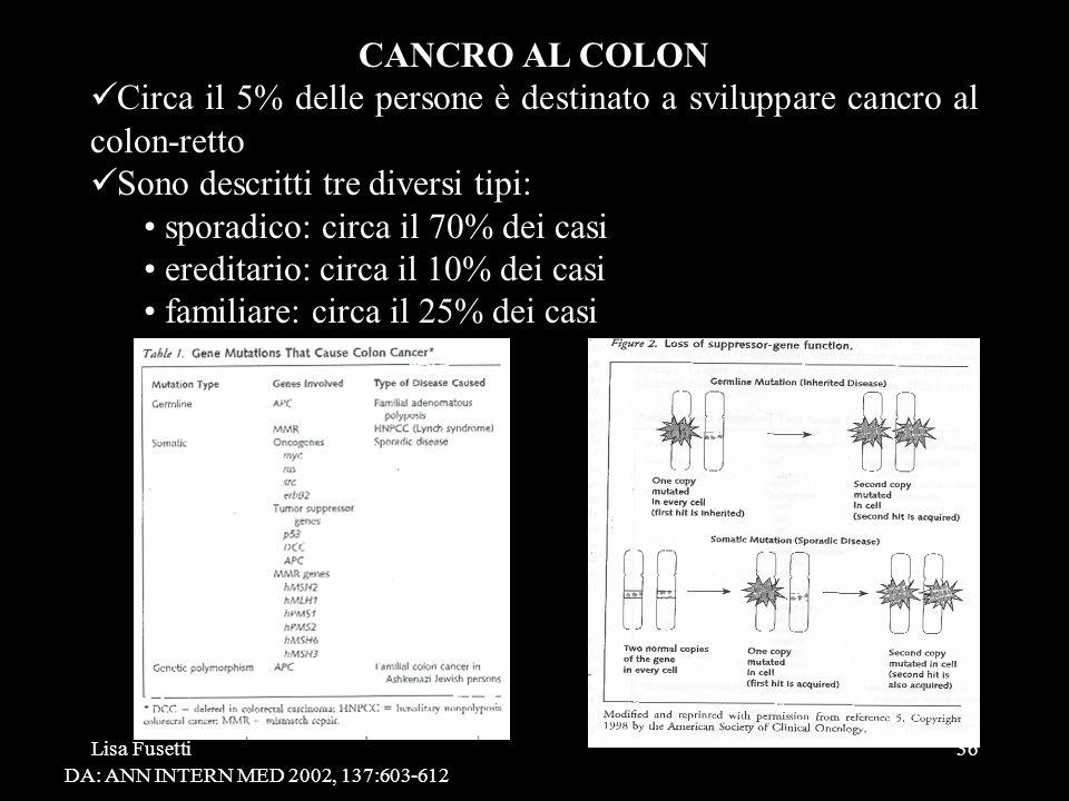 Lisa Fusetti36 CANCRO AL COLON Circa il 5% delle persone è destinato a sviluppare cancro al colon-retto Sono descritti tre diversi tipi: sporadico: ci