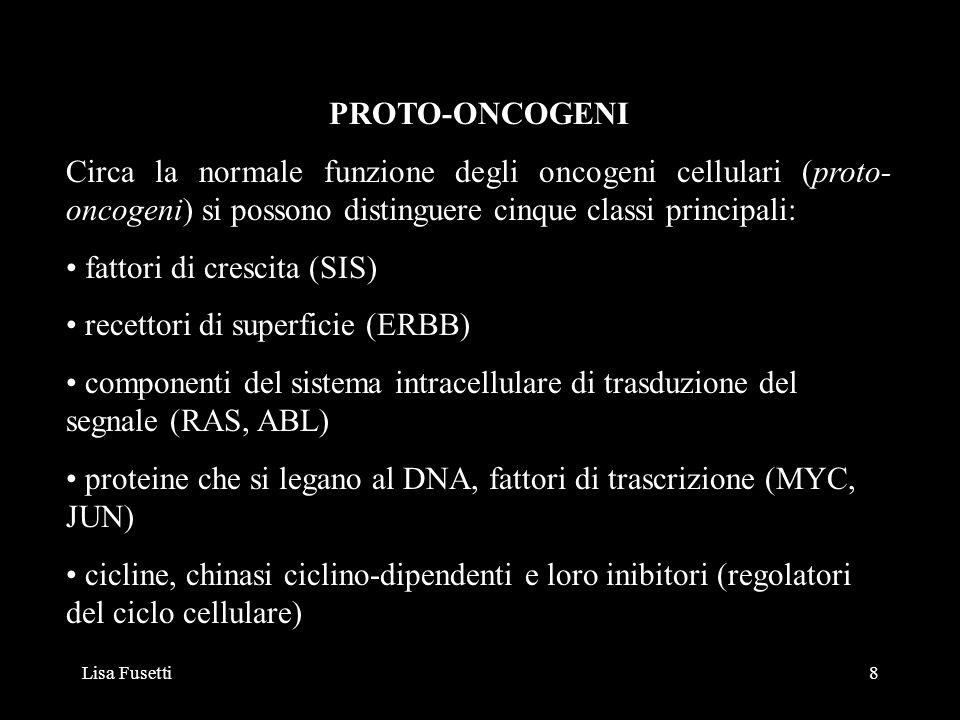Lisa Fusetti8 PROTO-ONCOGENI Circa la normale funzione degli oncogeni cellulari (proto- oncogeni) si possono distinguere cinque classi principali: fat
