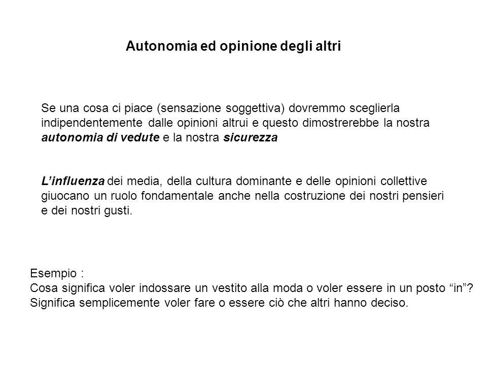 Autonomia ed opinione degli altri Se una cosa ci piace (sensazione soggettiva) dovremmo sceglierla indipendentemente dalle opinioni altrui e questo di