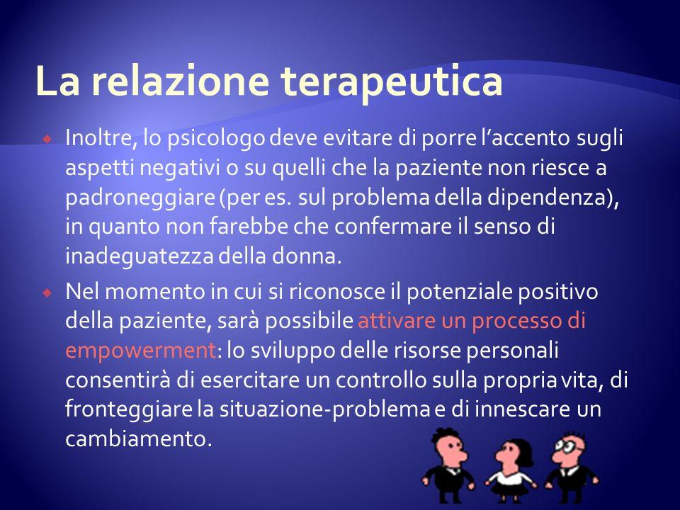 Inoltre, lo psicologo deve evitare di porre laccento sugli aspetti negativi o su quelli che la paziente non riesce a padroneggiare (per es.