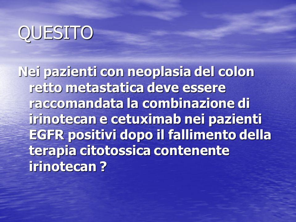 QUESITO Nei pazienti con neoplasia del colon retto metastatica deve essere raccomandata la combinazione di irinotecan e cetuximab nei pazienti EGFR po
