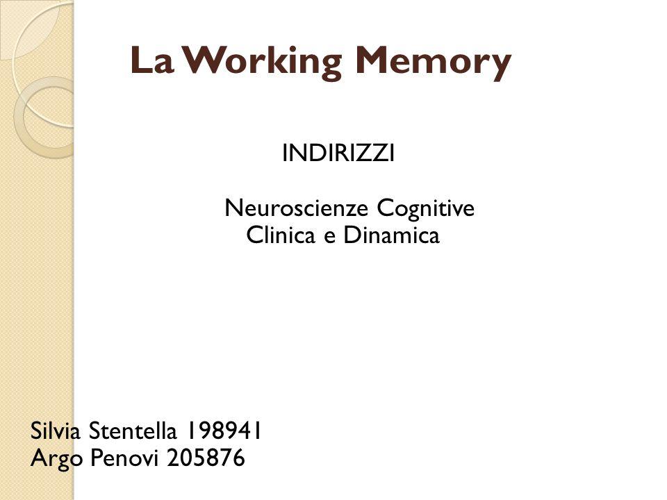 La Working Memory INDIRIZZI Neuroscienze Cognitive Clinica e Dinamica Silvia Stentella 198941 Argo Penovi 205876