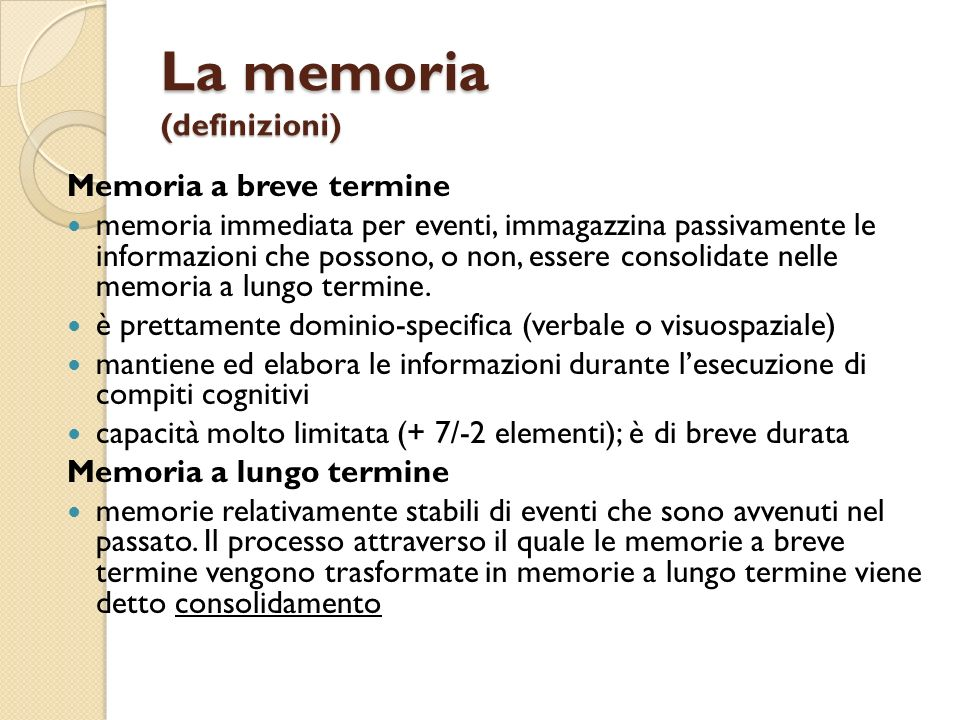 La memoria (definizioni) Esplicita (sistema lobo temporale-mediale) Codifica informazioni che riguardano gli eventi autobiografici e le conoscenze relative a fatti passati tracce mnestiche attivate mediante un atto intenzionale di richiamo alla mente memoria episodica: conterebbe i ricordi episodici di cui si è stati testimoni diretti e le memorie autobiografiche