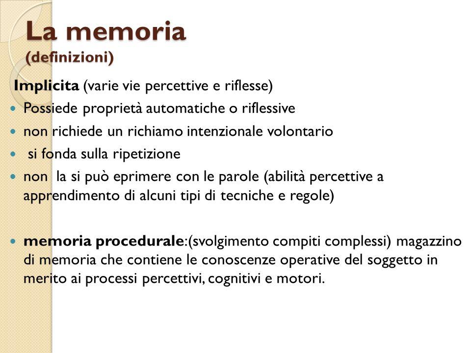 La memoria (definizioni) Implicita (varie vie percettive e riflesse) Possiede proprietà automatiche o riflessive non richiede un richiamo intenzionale