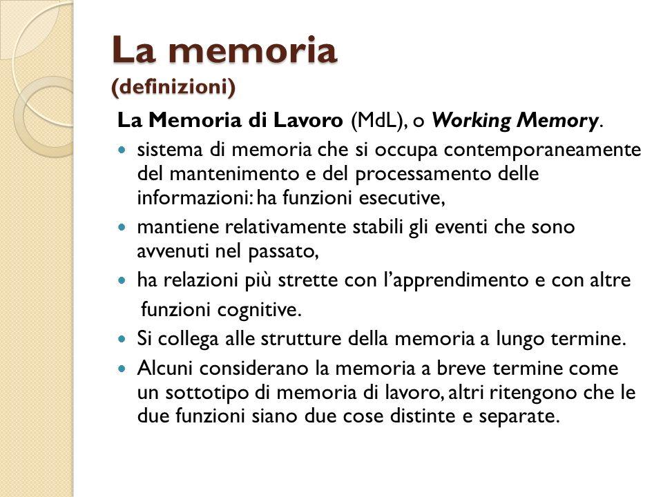 La memoria (definizioni) La Memoria di Lavoro (MdL), o Working Memory. sistema di memoria che si occupa contemporaneamente del mantenimento e del proc