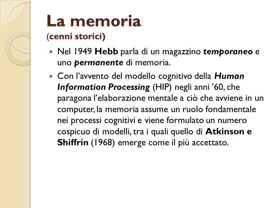 La memoria (cenni storici) Nel 1949 Hebb parla di un magazzino temporaneo e uno permanente di memoria. Con lavvento del modello cognitivo della Human