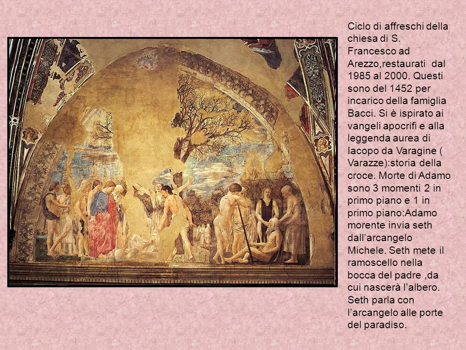 Ciclo di affreschi della chiesa di S. Francesco ad Arezzo,restaurati dal 1985 al 2000. Questi sono del 1452 per incarico della famiglia Bacci. Si è is