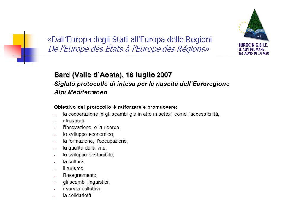 «DallEuropa degli Stati allEuropa delle Regioni De lEurope des États à lEurope des Régions» Bard (Valle dAosta), 18 luglio 2007 Siglato protocollo di intesa per la nascita dellEuroregione Alpi Mediterraneo Obiettivo del protocollo è rafforzare e promuovere: a cooperazione e gli scambi già in atto in settori come l accessibilità, - la cooperazione e gli scambi già in atto in settori come l accessibilità, - i trasporti, - l innovazione e la ricerca, - lo sviluppo economico, - la formazione, l occupazione, - la qualità della vita, - lo sviluppo sostenibile, - la cultura, - il turismo, - l insegnamento, - gli scambi linguistici, - i servizi collettivi, - la solidarietà.