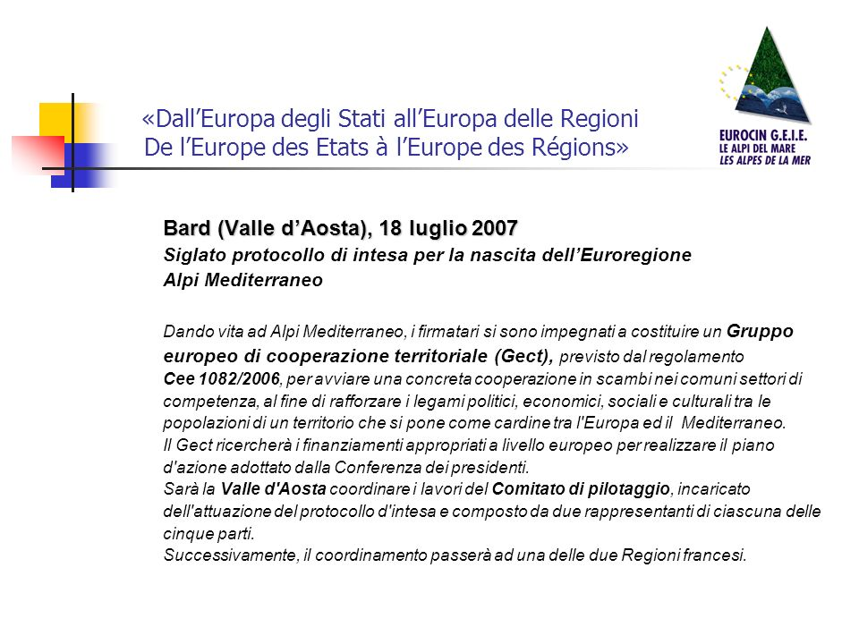 «DallEuropa degli Stati allEuropa delle Regioni De lEurope des Etats à lEurope des Régions» Bard (Valle dAosta), 18 luglio 2007 Siglato protocollo di intesa per la nascita dellEuroregione Alpi Mediterraneo Dando vita ad Alpi Mediterraneo, i firmatari si sono impegnati a costituire un Gruppo europeo di cooperazione territoriale (Gect), previsto dal regolamento Cee 1082/2006, per avviare una concreta cooperazione in scambi nei comuni settori di competenza, al fine di rafforzare i legami politici, economici, sociali e culturali tra le popolazioni di un territorio che si pone come cardine tra l Europa ed il Mediterraneo.