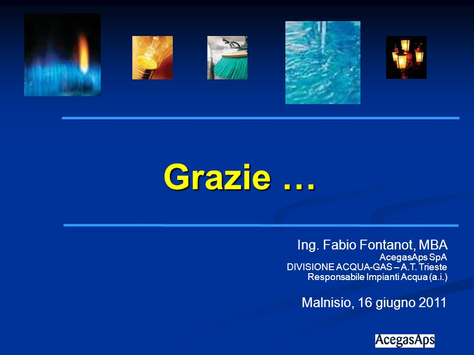 Ing. Fabio Fontanot, MBA AcegasAps SpA DIVISIONE ACQUA-GAS – A.T. Trieste Responsabile Impianti Acqua (a.i.) Malnisio, 16 giugno 2011 Grazie …