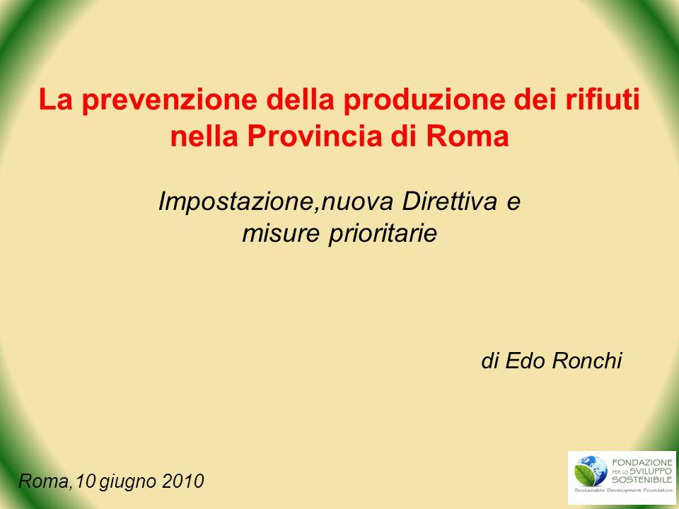 La prevenzione della produzione dei rifiuti nella Provincia di Roma Impostazione,nuova Direttiva e misure prioritarie di Edo Ronchi Roma,10 giugno 201