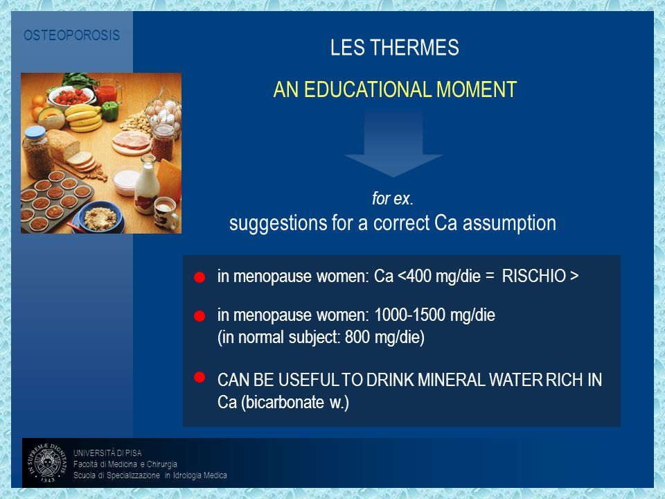 OSTEOPOROSIS LES THERMES AN EDUCATIONAL MOMENT in menopause women: Ca in menopause women: 1000-1500 mg/die (in normal subject: 800 mg/die) CAN BE USEF