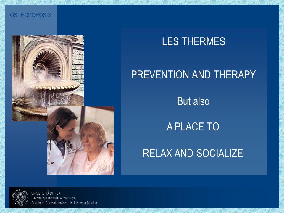 OSTEOPOROSIS LES THERMES A PLACE TO RELAX AND SOCIALIZE PREVENTION AND THERAPY But also UNIVERSITÀ DI PISA Facoltà di Medicina e Chirurgia Scuola di S