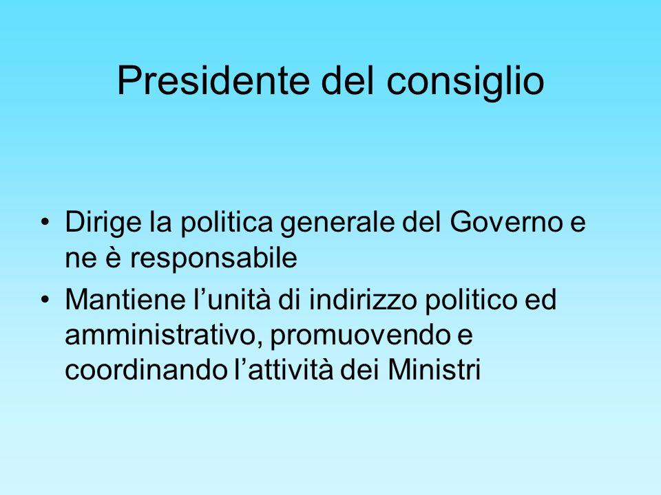 Presidente del consiglio Dirige la politica generale del Governo e ne è responsabile Mantiene lunità di indirizzo politico ed amministrativo, promuove