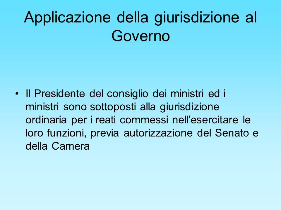 Applicazione della giurisdizione al Governo Il Presidente del consiglio dei ministri ed i ministri sono sottoposti alla giurisdizione ordinaria per i