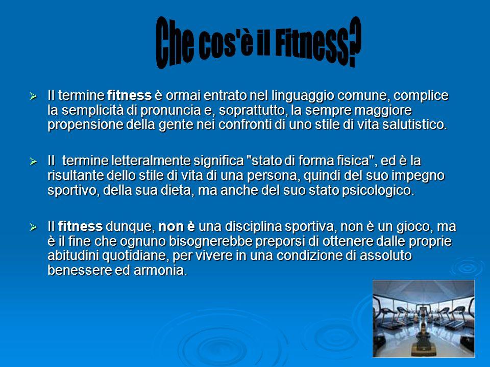 Il termine fitness è ormai entrato nel linguaggio comune, complice la semplicità di pronuncia e, soprattutto, la sempre maggiore propensione della gen