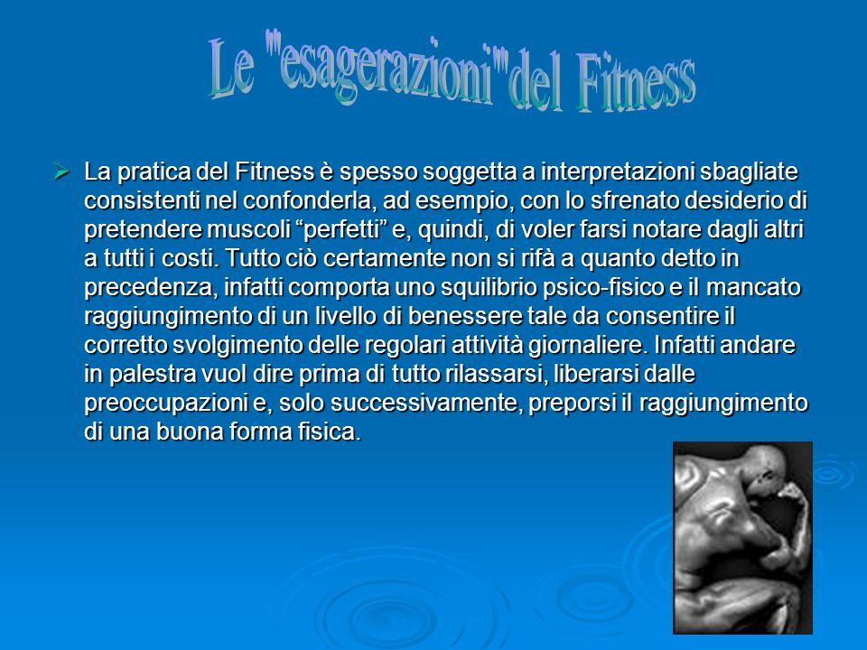 La pratica del Fitness è spesso soggetta a interpretazioni sbagliate consistenti nel confonderla, ad esempio, con lo sfrenato desiderio di pretendere