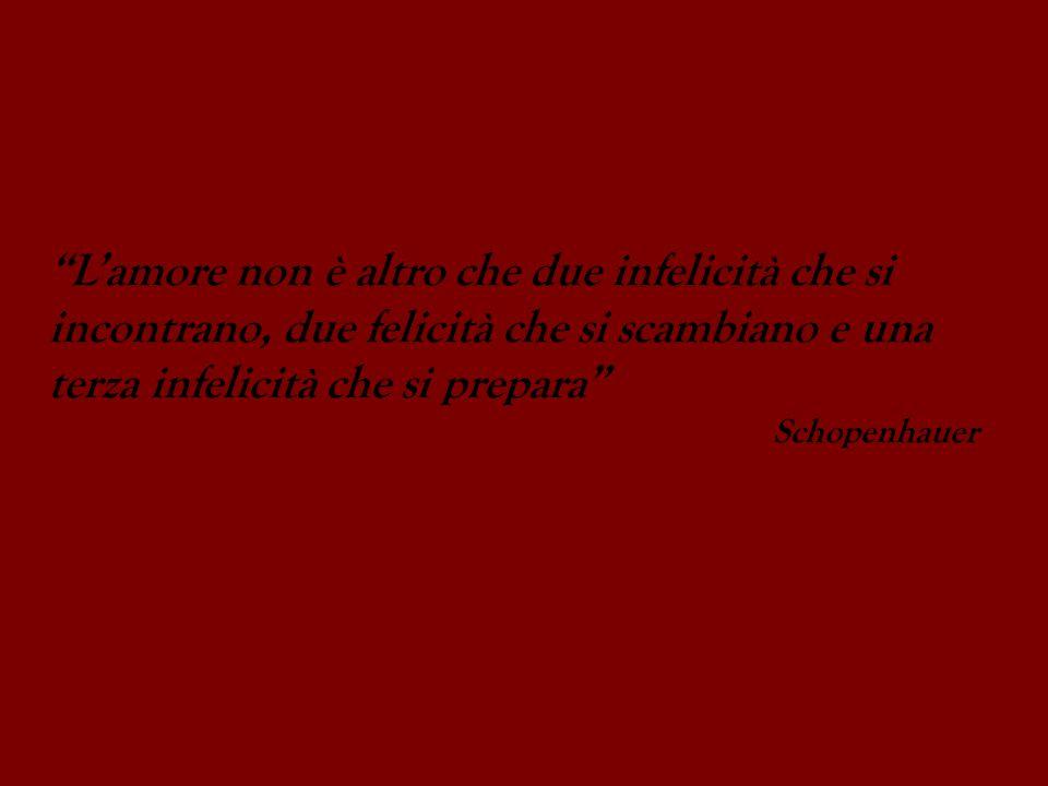 Lamore non è altro che due infelicità che si incontrano, due felicità che si scambiano e una terza infelicità che si prepara Schopenhauer