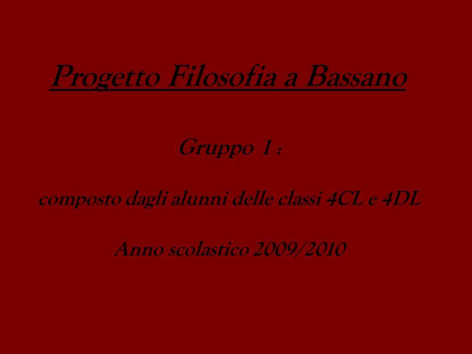 Progetto Filosofia a Bassano Gruppo 1 : composto dagli alunni delle classi 4CL e 4DL Anno scolastico 2009/2010