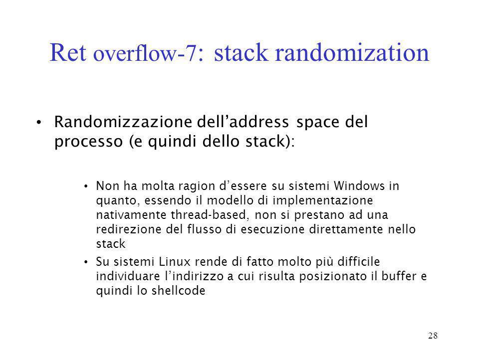 28 Ret overflow-7 : stack randomization Randomizzazione delladdress space del processo (e quindi dello stack): Non ha molta ragion dessere su sistemi
