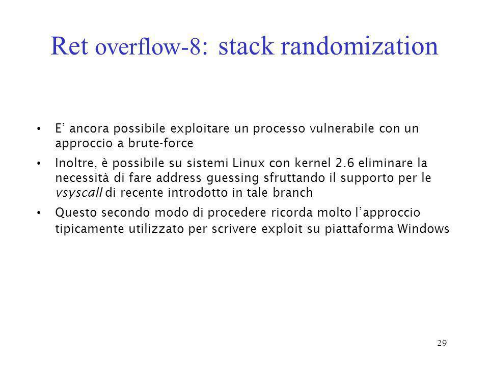 29 Ret overflow-8 : stack randomization E ancora possibile exploitare un processo vulnerabile con un approccio a brute-force Inoltre, è possibile su s