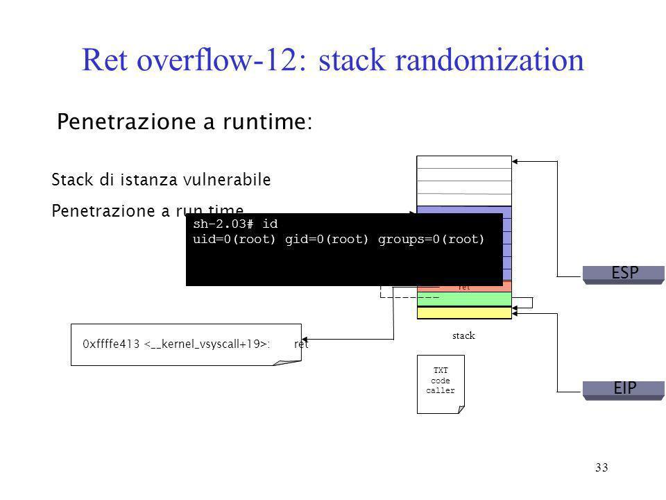 33 Ret overflow-12: stack randomization Penetrazione a runtime: Stack di istanza vulnerabile ret stack TXT code caller ESP Penetrazione a run time 0xf
