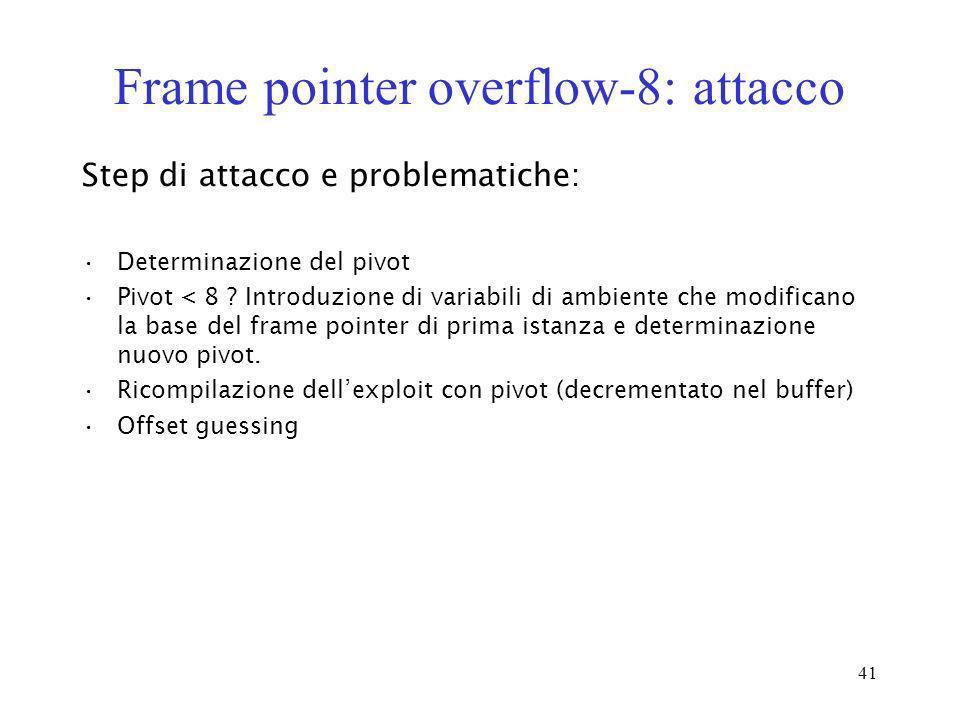 41 Frame pointer overflow-8: attacco Step di attacco e problematiche: Determinazione del pivot Pivot < 8 ? Introduzione di variabili di ambiente che m