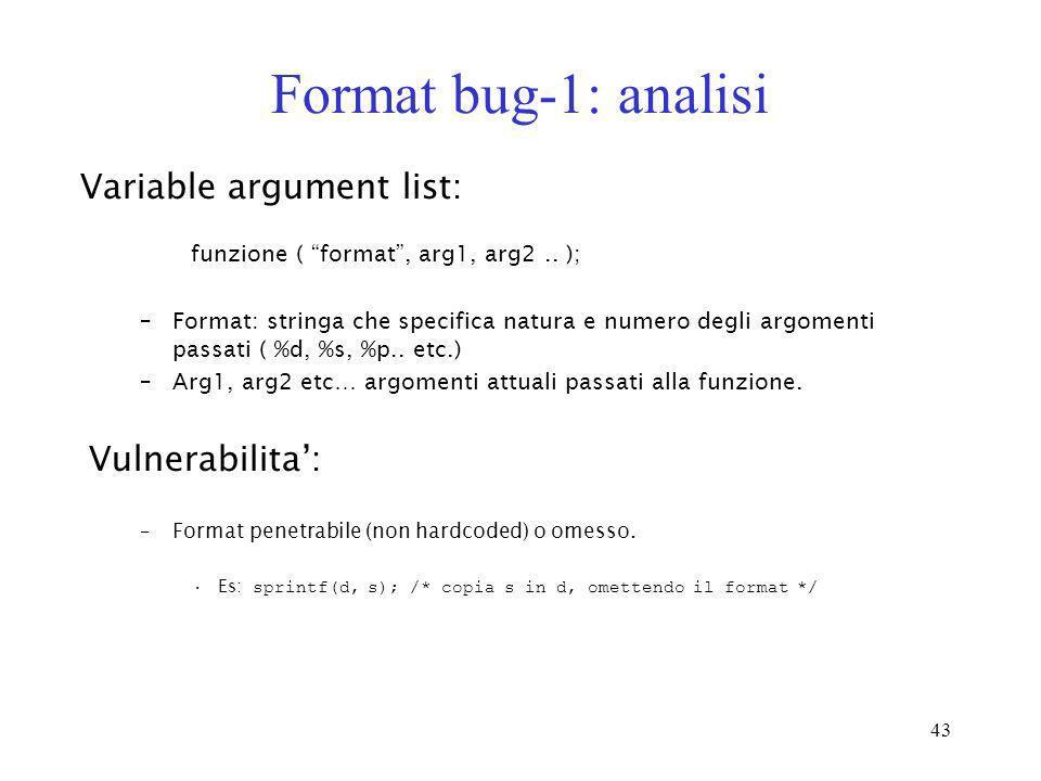 43 Format bug-1: analisi funzione ( format, arg1, arg2.. ); –Format: stringa che specifica natura e numero degli argomenti passati ( %d, %s, %p.. etc.