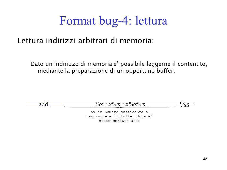 46 Format bug-4: lettura Dato un indirizzo di memoria e possibile leggerne il contenuto, mediante la preparazione di un opportuno buffer. Lettura indi