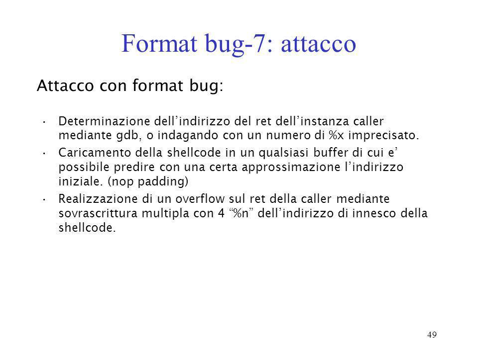 49 Format bug-7: attacco Attacco con format bug: Determinazione dellindirizzo del ret dellinstanza caller mediante gdb, o indagando con un numero di %