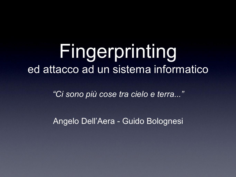 Fingerprinting ed attacco ad un sistema informatico Ci sono più cose tra cielo e terra... Angelo DellAera - Guido Bolognesi