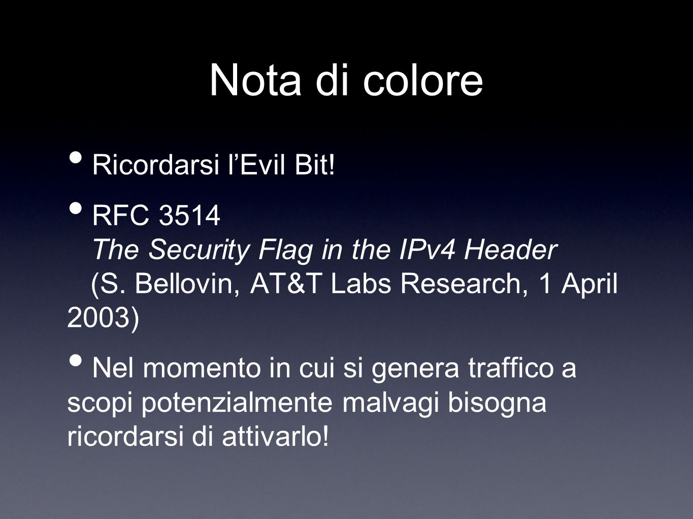 Nota di colore Ricordarsi lEvil Bit! RFC 3514 The Security Flag in the IPv4 Header (S. Bellovin, AT&T Labs Research, 1 April 2003) Nel momento in cui