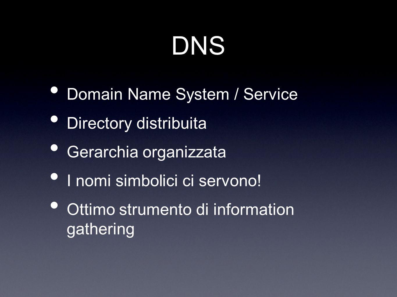 DNS Domain Name System / Service Directory distribuita Gerarchia organizzata I nomi simbolici ci servono! Ottimo strumento di information gathering