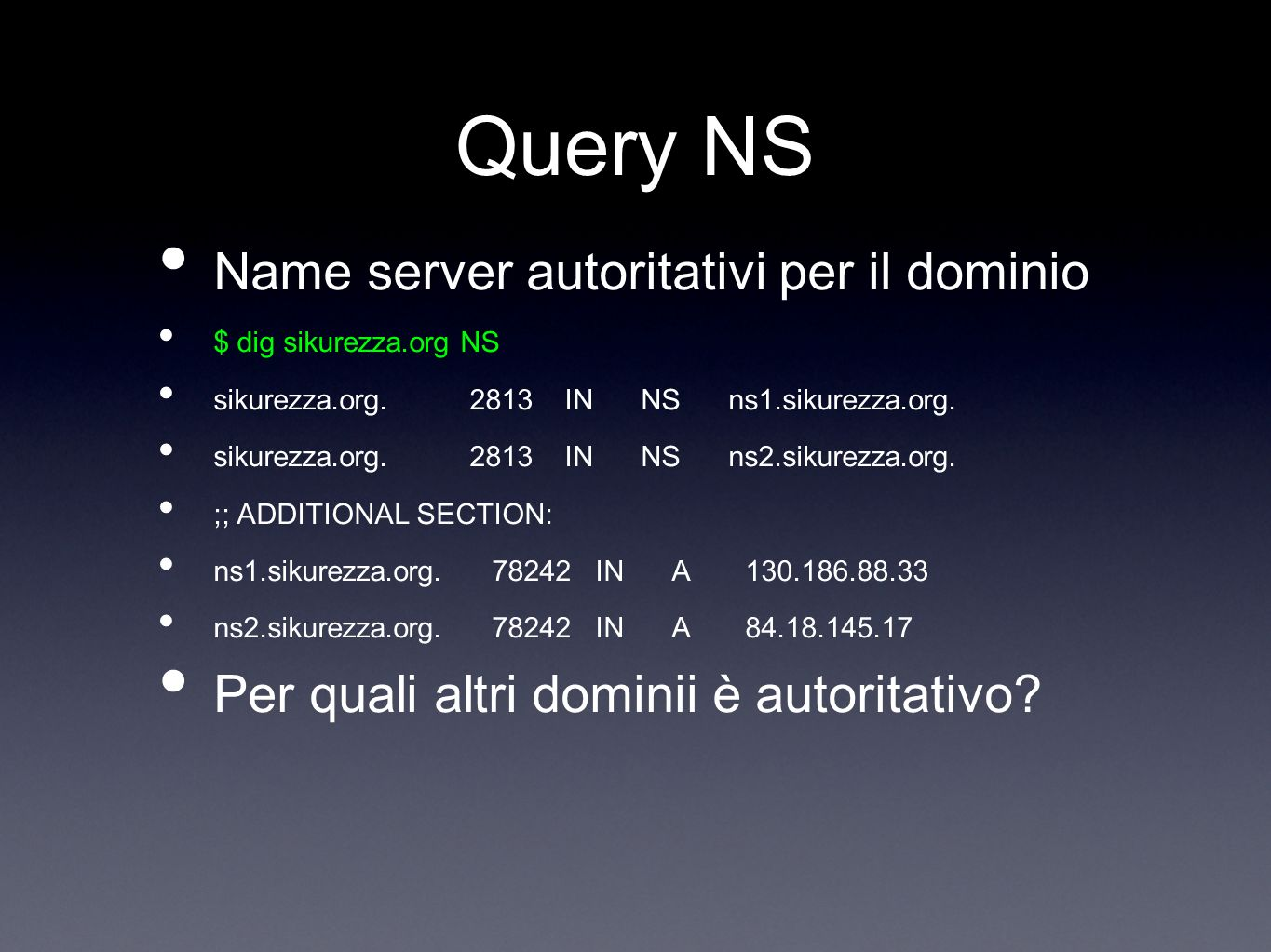 Query NS Name server autoritativi per il dominio $ dig sikurezza.org NS sikurezza.org. 2813 IN NS ns1.sikurezza.org. sikurezza.org. 2813 IN NS ns2.sik