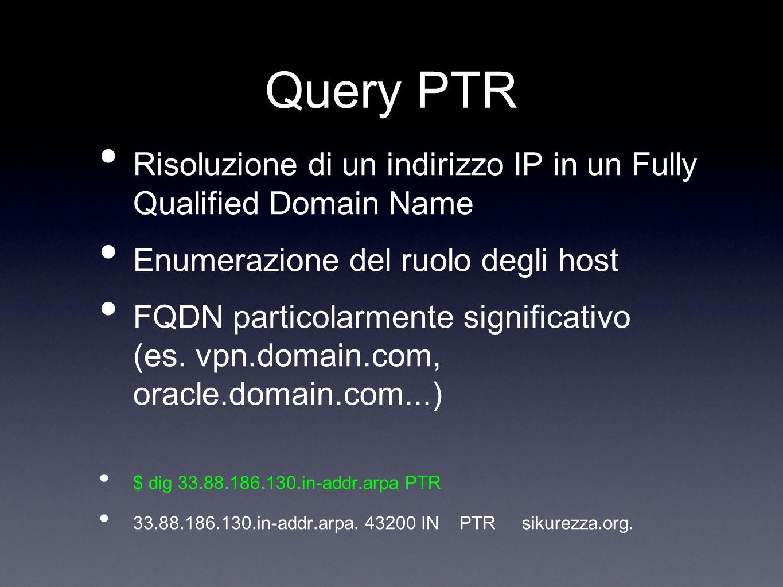 Query PTR Risoluzione di un indirizzo IP in un Fully Qualified Domain Name Enumerazione del ruolo degli host FQDN particolarmente significativo (es. v