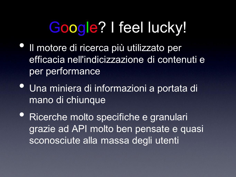 Google? I feel lucky! Il motore di ricerca più utilizzato per efficacia nell'indicizzazione di contenuti e per performance Una miniera di informazioni