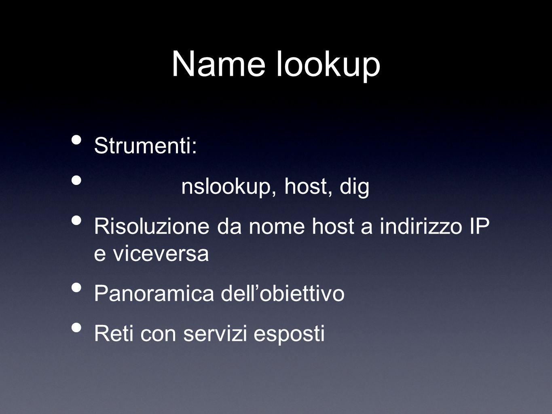 Name lookup Strumenti: nslookup, host, dig Risoluzione da nome host a indirizzo IP e viceversa Panoramica dellobiettivo Reti con servizi esposti