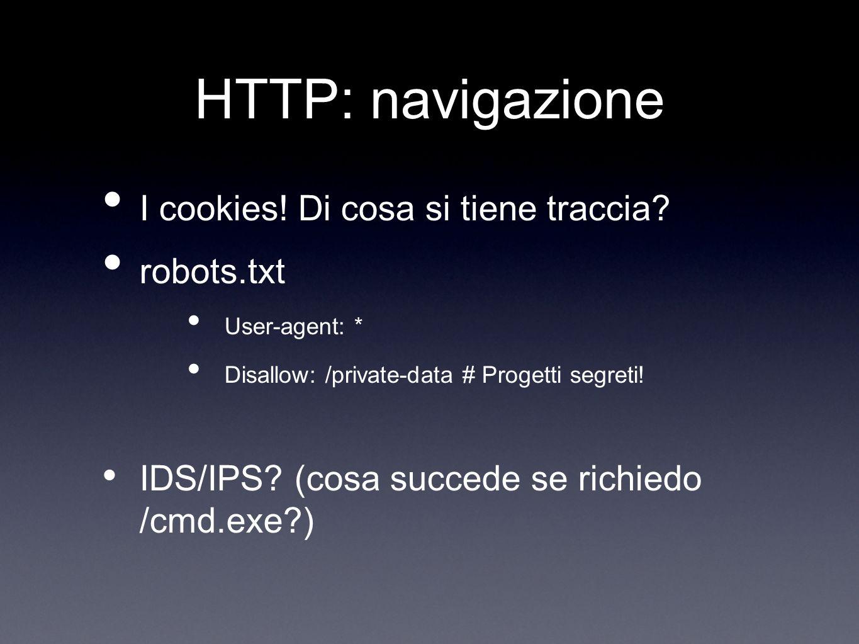 HTTP: navigazione I cookies! Di cosa si tiene traccia? robots.txt User-agent: * Disallow: /private-data # Progetti segreti! IDS/IPS? (cosa succede se
