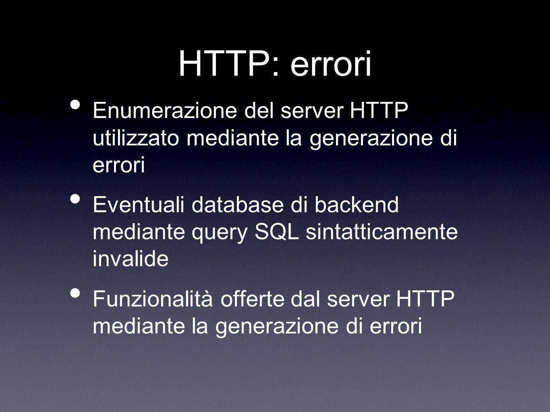HTTP: errori Enumerazione del server HTTP utilizzato mediante la generazione di errori Eventuali database di backend mediante query SQL sintatticament