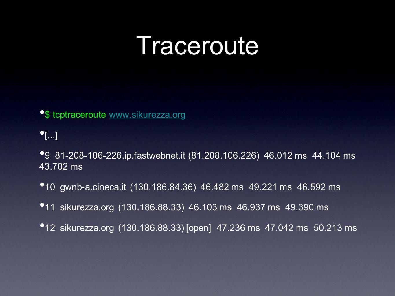 Traceroute $ tcptraceroute www.sikurezza.orgwww.sikurezza.org [...] 9 81-208-106-226.ip.fastwebnet.it (81.208.106.226) 46.012 ms 44.104 ms 43.702 ms 1