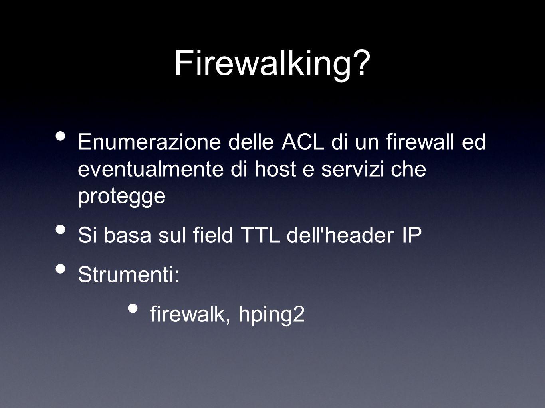 Firewalking? Enumerazione delle ACL di un firewall ed eventualmente di host e servizi che protegge Si basa sul field TTL dell'header IP Strumenti: fir